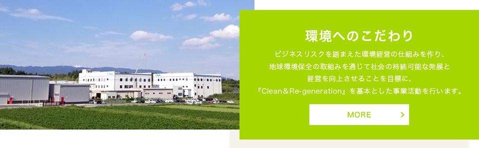 環境へのこだわり:ビジネスリスクを踏まえた環境経営の仕組みを作り、地球環境保全の取組みを通じて社会の持続可能な発展と経営を向上させることを目標に、『Clean&Re-generation』を基本とした事業活動を行います。