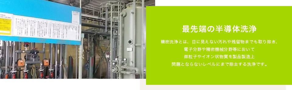 最先端の半導体洗浄:精密洗浄とは、目に見えない汚れや残留物までも取り除き、電子分野や精密機械分野等において微粒子やイオン状物質を製品製造上問題とならないレベルにまで除去する洗浄です。